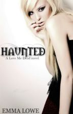 Love Me Dead: Haunted [BOOK TWO - ON HOLD] by EmmaLoweBooks