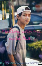 Meeting with my cute alien (Kim Taehyung) [COMPLETED] by ThisPotatoLovesBTS