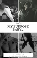 You're My Purpose Baby... by BeAGirlWithAMind