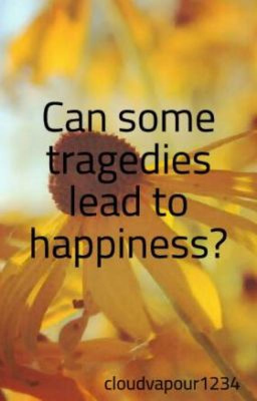 Can some tragedies lead to happiness? by cloudvapour1234