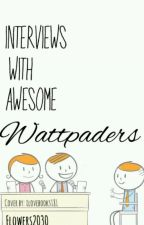Interveiws With Awesome WattPaders! by Flowers_2030