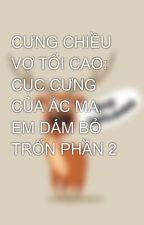 CƯNG CHIỀU VỢ TỐI CAO: CỤC CƯNG CỦA ÁC MA, EM DÁM BỎ TRỐN PHẦN 2 by huongnguyen0298