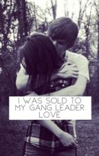 I was sold to my gang leader love//: kidnapped by thisloserit