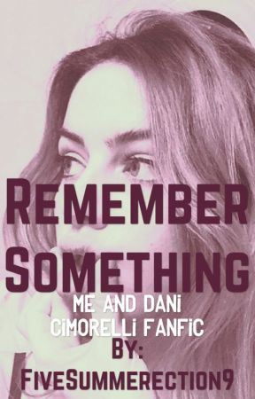 Remember Something-Me And Dani Cimorelli Fanfic by thiam_mxjKookv