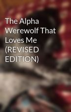 The Alpha Werewolf That Loves Me (REVISED EDITION) by jordanmichelle