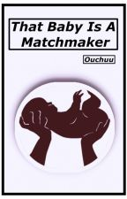 That Baby Is A Matchmaker (Baby Series 1) by Ouchuu