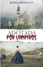 Adotada por vampiros  by ashley_riltom
