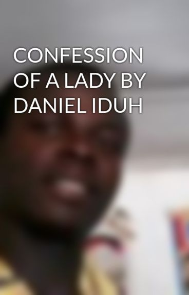 CONFESSION OF A LADY BY DANIEL IDUH by odiaka