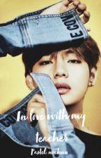 In love with my teacher~Kim Taehyung by triplechocolatekooki