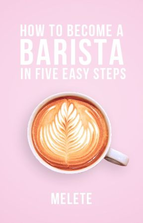how to become a barista in five easy steps by melete