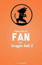 Típico de un Fan de Dragón Ball Z by cuuteface