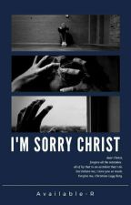 I'm Sorry Christ✔ by Available-R