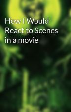How I Would React to Scenes in a movie by SharkTheHorrorAddict