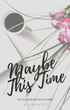 Maybe This Time | 1 by m_chua132