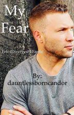 My Fear (Eric Divergent Fanfic) by dauntlessborncandor