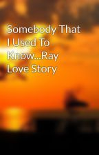 Somebody That I Used To Know...Ray Love Story by MollieBiPolar