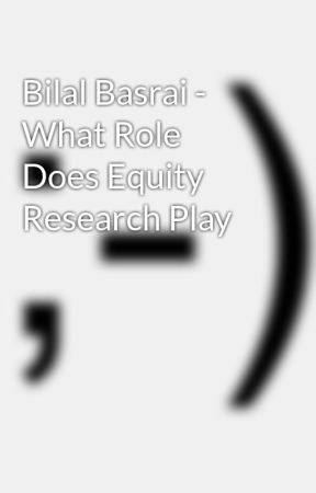 Bilal Basrai - What Role Does Equity Research Play by bilalbasrai