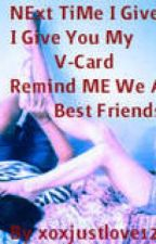Next Time I Give You My V-Card Remind Me That We Are Best Friends (Unedited) by xoxJustLove1234