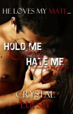 Hold Me Closer, Hate Me Harder: He Loves My Mate (BOOK ONE) by CrystalLufsey