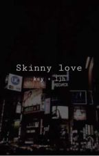 Skinny Love by SosaMo55