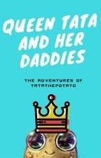 Queen Tata And Her Daddies (The Adventures Of TatathePotato) by TatathePotato