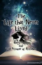 The Life that Never Lived- Harry Potter and the ??? (Prisoner of Azkaban) by bookhater95
