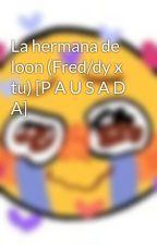 La hermana de loon (Fred/dy x tu) [P A U S A D A] by AtoNekoGirl