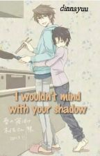 I Wouldn't Mind With Your Shadow by dinnayuu