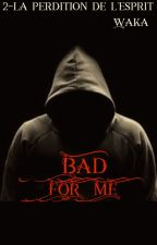 Bad for me 2-La perdition de l'esprit  INCOMPLET  by wakatepebabouune