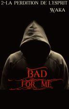 Bad for me 2-La perdition de l'esprit ,tome deux by wakatepebabouune