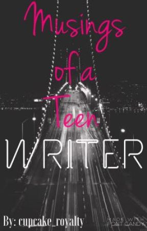 Musing of A Teen Writer by cupcake_royalty