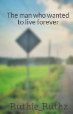 The man who wanted to live forever by Fruthie_Catmore