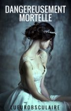 Dangereusement Mortelle : Tome 1 by lueurobsculaire