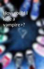 How could I love a vampire>? by Eleana-Gilbert