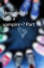 How could I love a vampire>? Part 2 by Eleana-Gilbert