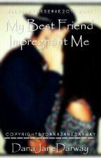 My Bestfriend Impregnant Me by DJdeeColdy
