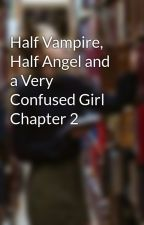 Half Vampire, Half Angel and a Very Confused Girl Chapter 2 by CammieD