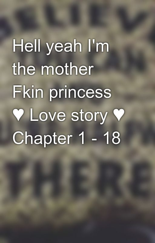 Hell yeah I'm the mother Fkin princess ♥ Love story ♥ Chapter 1 - 18 by babisaza25