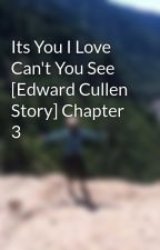 Its You I Love Can't You See [Edward Cullen Story] Chapter 3 by woeisbatman94