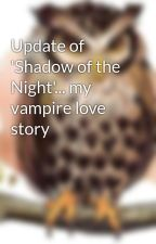 Update of 'Shadow of the Night'... my vampire love story by arria_93