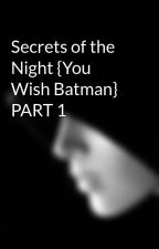 Secrets of the Night {You Wish Batman} PART 1 by Avante