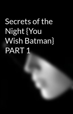 Secrets of the Night {You Wish Batman} PART 1