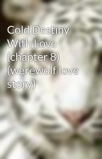 Cold Destiny With Love (chapter 8) (werewolf love story) by xXAngelFiresXx