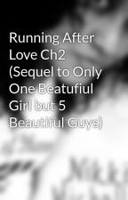 Running After Love Ch2 (Sequel to Only One Beatufiul Girl but 5 Beautiful Guys) by Demonica