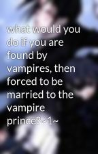 what would you do if you are found by vampires, then forced to be married to the vampire prince?~1~ by waterbingbing