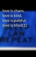 love is chaos, love is kind, love is painful, love is blind(1) by 17xoxo