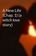 A New Life (Chap. 1) (a witch love story) by aquaturtle66