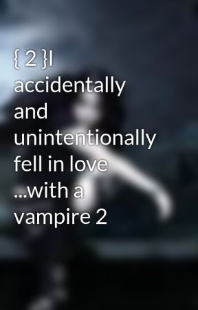 { 2 }I accidentally and unintentionally fell in love ...with a vampire 2 by hummingbirdab