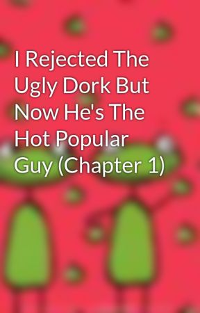 I Rejected The Ugly Dork But Now He's The Hot Popular Guy (Chapter 1) by MadelineCable