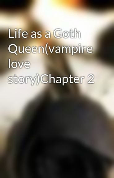Life as a Goth Queen(vampire love story)Chapter 2 by writergirl101